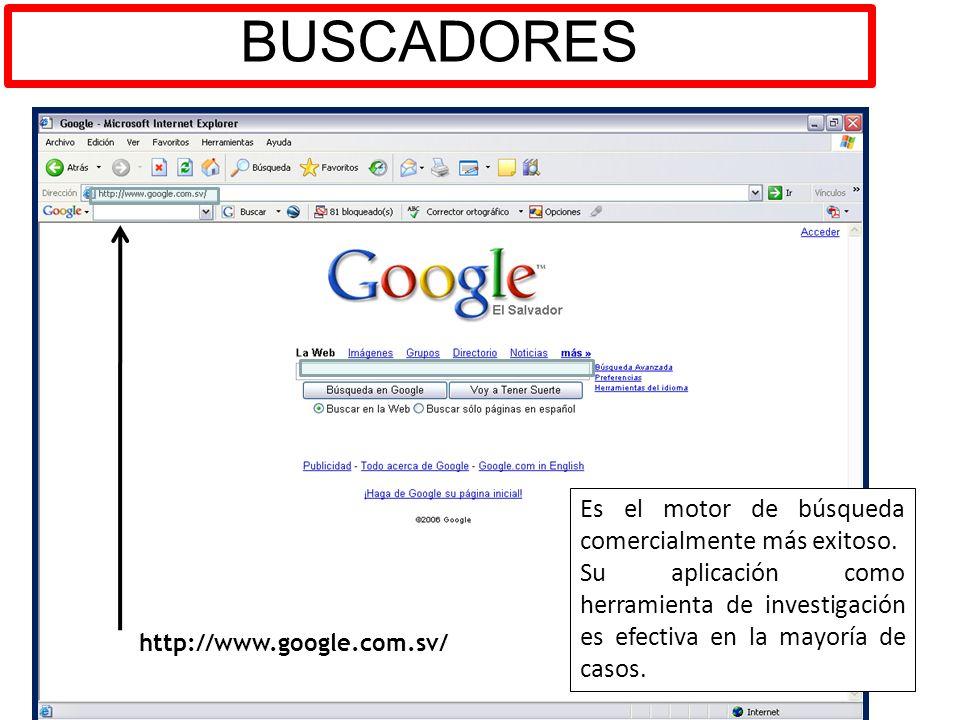 BUSCADORES http://www.google.com.sv/ Es el motor de búsqueda comercialmente más exitoso. Su aplicación como herramienta de investigación es efectiva e