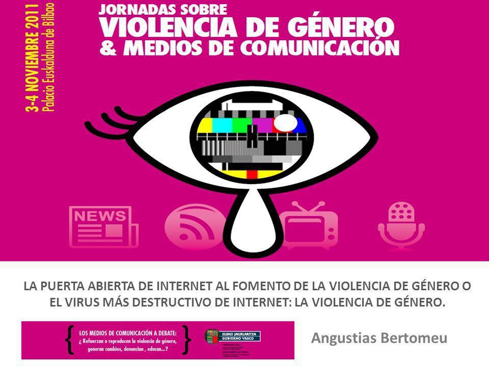 Angustias Bertomeu LA PUERTA ABIERTA DE INTERNET AL FOMENTO DE LA VIOLENCIA DE GÉNERO O EL VIRUS MÁS DESTRUCTIVO DE INTERNET: LA VIOLENCIA DE GÉNERO.
