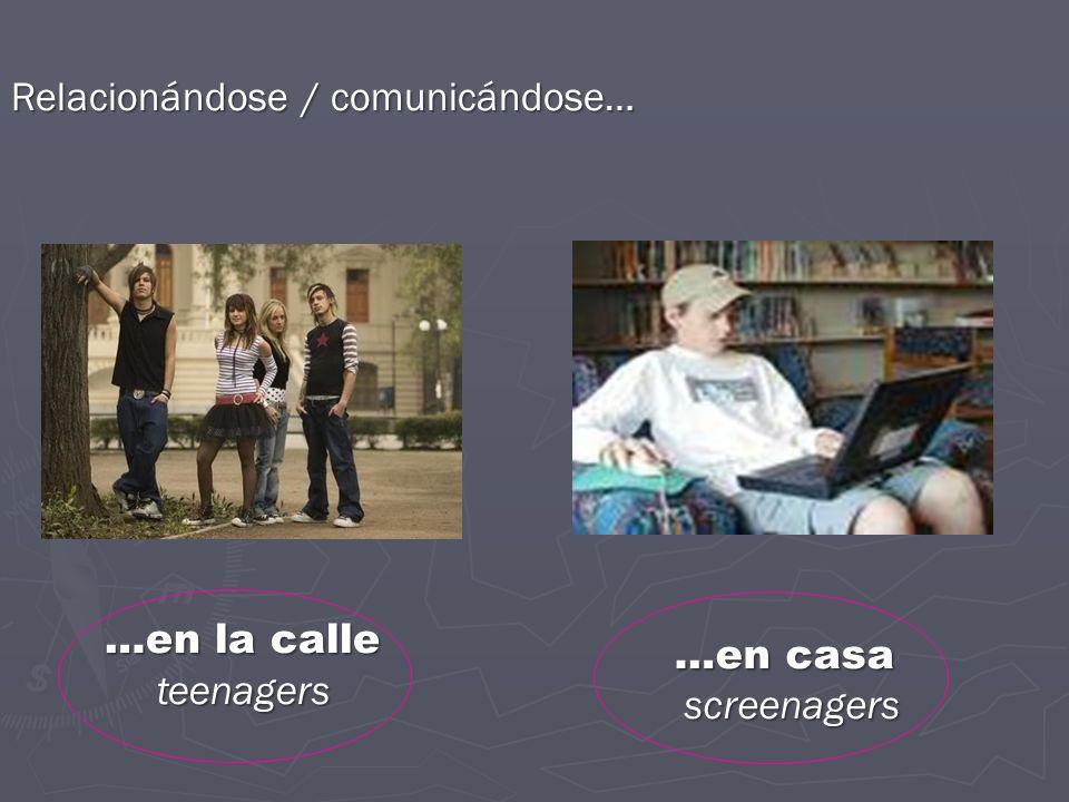 Relacionándose / comunicándose… …en la calle teenagers teenagers …en casa …en casa screenagers screenagers