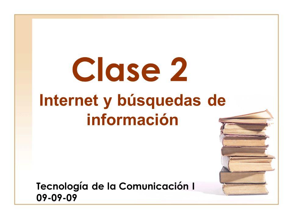 Clase 2 Tecnología de la Comunicación I 09-09-09 Internet y búsquedas de información