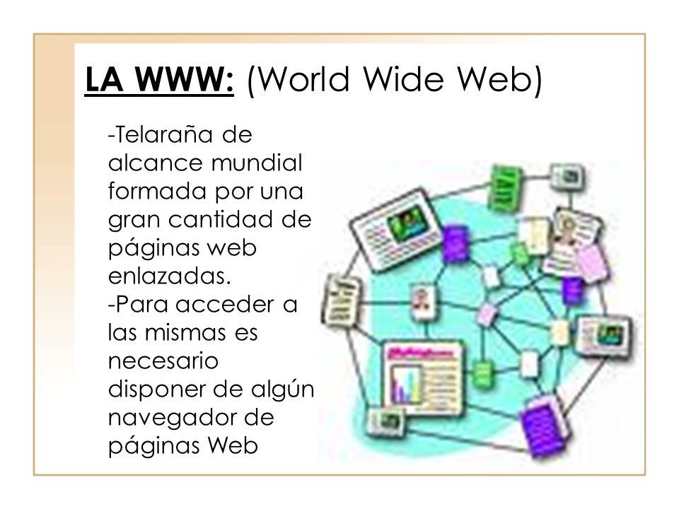 LA WWW: (World Wide Web) -Telaraña de alcance mundial formada por una gran cantidad de páginas web enlazadas. -Para acceder a las mismas es necesario