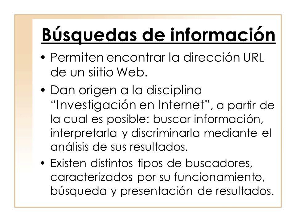 Búsquedas de información Permiten encontrar la dirección URL de un siitio Web. Dan origen a la disciplina Investigación en Internet, a partir de la cu