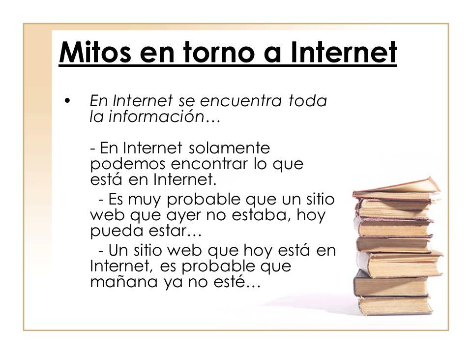 En Internet se encuentra toda la información… - En Internet solamente podemos encontrar lo que está en Internet. - Es muy probable que un sitio web qu