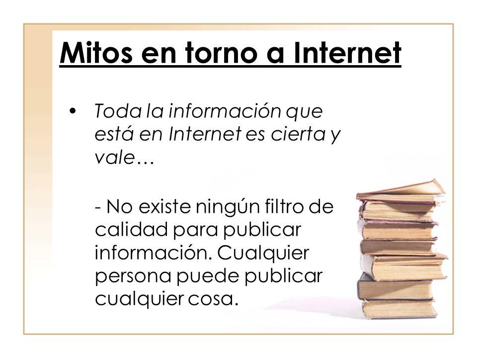 Toda la información que está en Internet es cierta y vale… - No existe ningún filtro de calidad para publicar información. Cualquier persona puede pub
