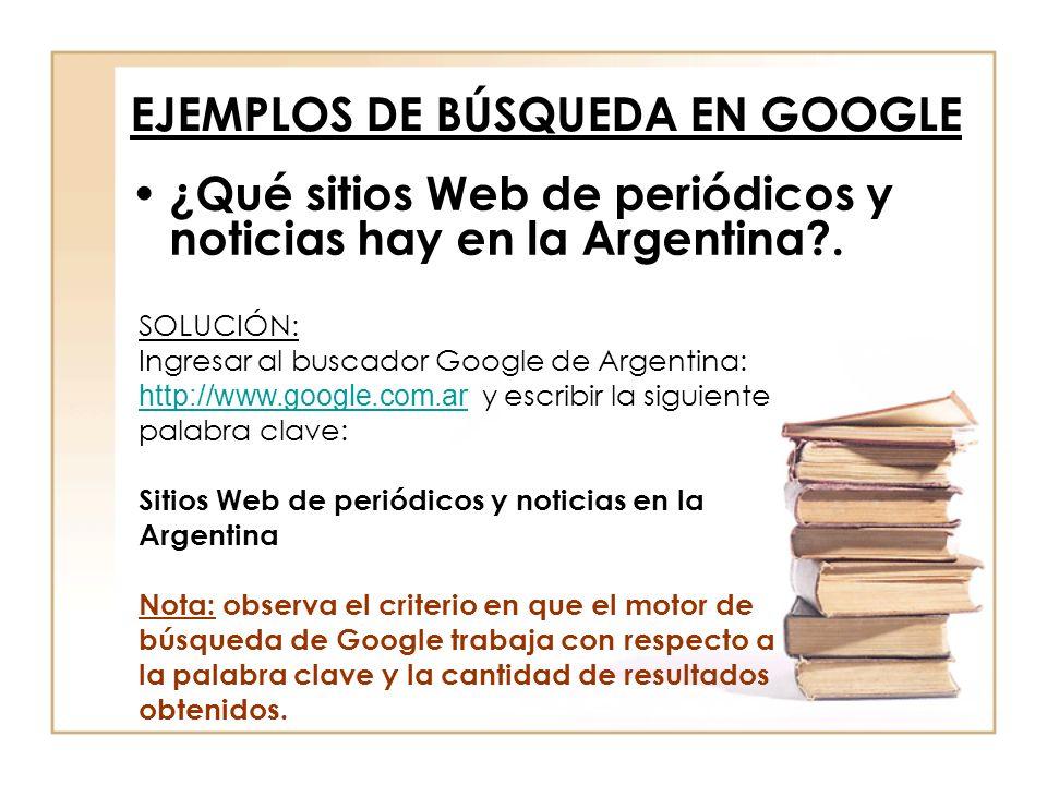 EJEMPLOS DE BÚSQUEDA EN GOOGLE ¿Qué sitios Web de periódicos y noticias hay en la Argentina?. SOLUCIÓN: Ingresar al buscador Google de Argentina: http
