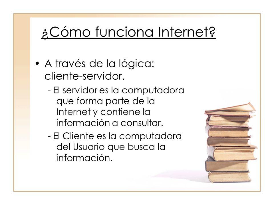 ¿Cómo funciona Internet? A través de la lógica: cliente-servidor. - El servidor es la computadora que forma parte de la Internet y contiene la informa