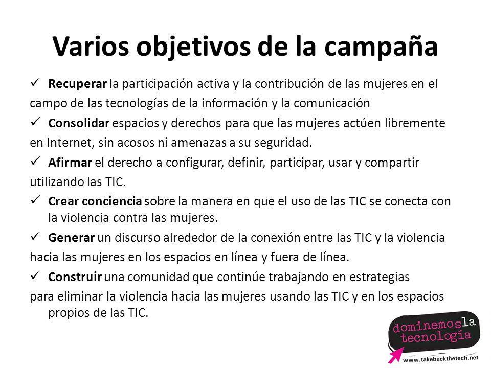 Varios objetivos de la campaña Recuperar la participación activa y la contribución de las mujeres en el campo de las tecnologías de la información y la comunicación Consolidar espacios y derechos para que las mujeres actúen libremente en Internet, sin acosos ni amenazas a su seguridad.