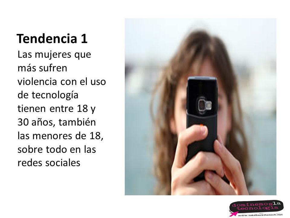 Tendencia 1 Las mujeres que más sufren violencia con el uso de tecnología tienen entre 18 y 30 años, también las menores de 18, sobre todo en las redes sociales