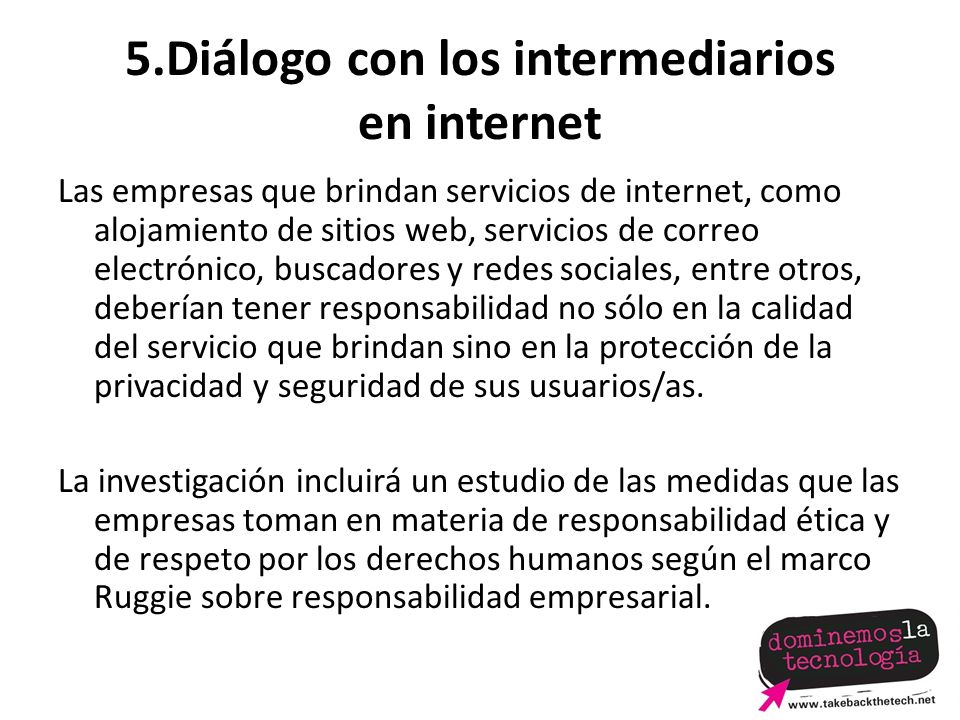 5.Diálogo con los intermediarios en internet Las empresas que brindan servicios de internet, como alojamiento de sitios web, servicios de correo electrónico, buscadores y redes sociales, entre otros, deberían tener responsabilidad no sólo en la calidad del servicio que brindan sino en la protección de la privacidad y seguridad de sus usuarios/as.