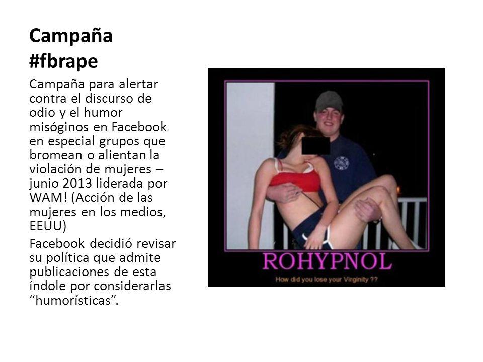 Campaña #fbrape Campaña para alertar contra el discurso de odio y el humor misóginos en Facebook en especial grupos que bromean o alientan la violación de mujeres – junio 2013 liderada por WAM.