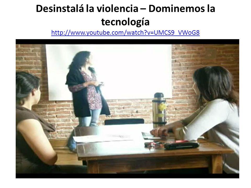 Desinstalá la violencia – Dominemos la tecnología http://www.youtube.com/watch?v=UMCS9_VWoG8 http://www.youtube.com/watch?v=UMCS9_VWoG8