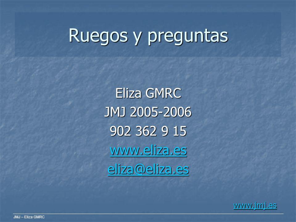 JMJ – Eliza GMRC Ruegos y preguntas Eliza GMRC JMJ 2005-2006 902 362 9 15 www.eliza.es eliza@eliza.es www.jmj.es