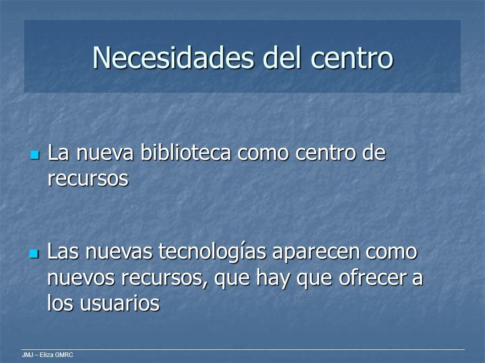JMJ – Eliza GMRC Necesidades del centro La nueva biblioteca como centro de recursos La nueva biblioteca como centro de recursos Las nuevas tecnologías