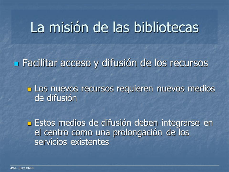 JMJ – Eliza GMRC La misión de las bibliotecas Facilitar acceso y difusión de los recursos Facilitar acceso y difusión de los recursos Los nuevos recur