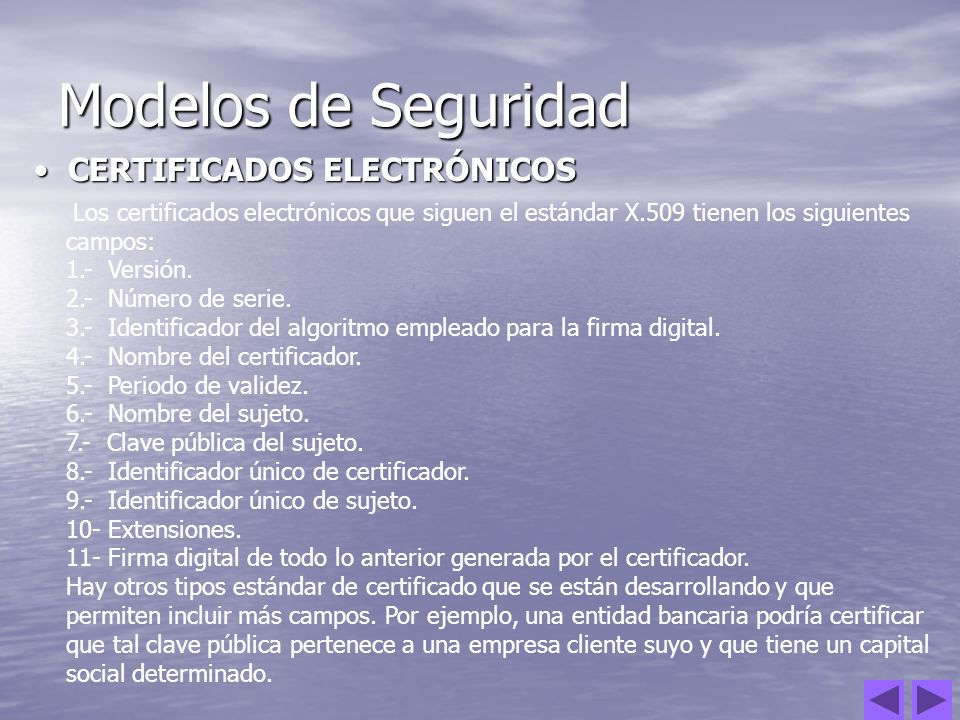 Modelos de Seguridad CERTIFICADOS ELECTRÓNICOS CERTIFICADOS ELECTRÓNICOS Los certificados electrónicos que siguen el estándar X.509 tienen los siguien