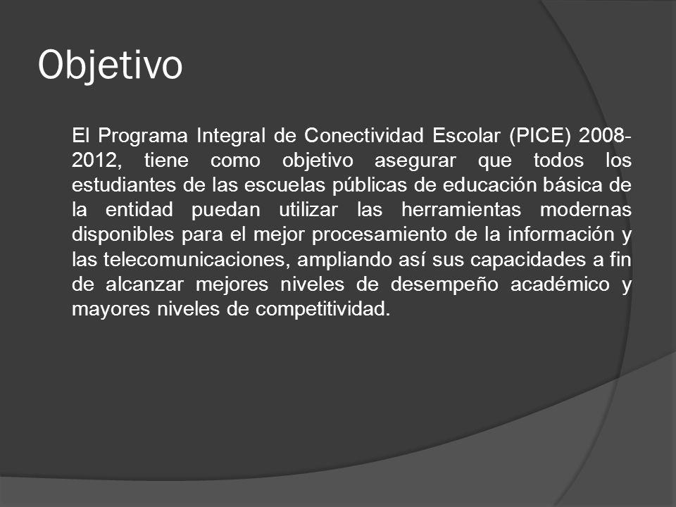 Objetivo El Programa Integral de Conectividad Escolar (PICE) 2008- 2012, tiene como objetivo asegurar que todos los estudiantes de las escuelas públic