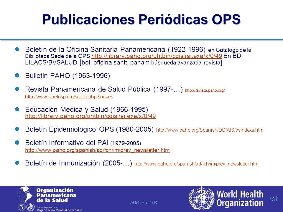 29 febrero 2008 13 | Publicaciones Periódicas OPS Boletín de la Oficina Sanitaria Panamericana (1922-1996) en Catálogo de la Biblioteca Sede de la OPS http://library.paho.org/uhtbin/cgisirsi.exe/x/0/49 En BD LILACS/BVSALUD [ bol.