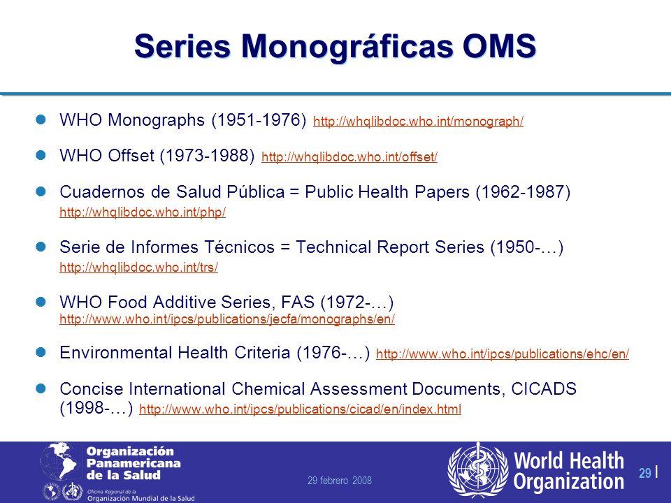 29 febrero 2008 29 | Series Monográficas OMS WHO Monographs (1951-1976) http://whqlibdoc.who.int/monograph/ http://whqlibdoc.who.int/monograph/ WHO Offset (1973-1988) http://whqlibdoc.who.int/offset/ http://whqlibdoc.who.int/offset/ Cuadernos de Salud Pública = Public Health Papers (1962-1987) http://whqlibdoc.who.int/php/ http://whqlibdoc.who.int/php/ Serie de Informes Técnicos = Technical Report Series (1950-…) http://whqlibdoc.who.int/trs/ http://whqlibdoc.who.int/trs/ WHO Food Additive Series, FAS (1972-…) http://www.who.int/ipcs/publications/jecfa/monographs/en/ http://www.who.int/ipcs/publications/jecfa/monographs/en/ Environmental Health Criteria (1976-…) http://www.who.int/ipcs/publications/ehc/en/ http://www.who.int/ipcs/publications/ehc/en/ Concise International Chemical Assessment Documents, CICADS (1998-…) http://www.who.int/ipcs/publications/cicad/en/index.html http://www.who.int/ipcs/publications/cicad/en/index.html