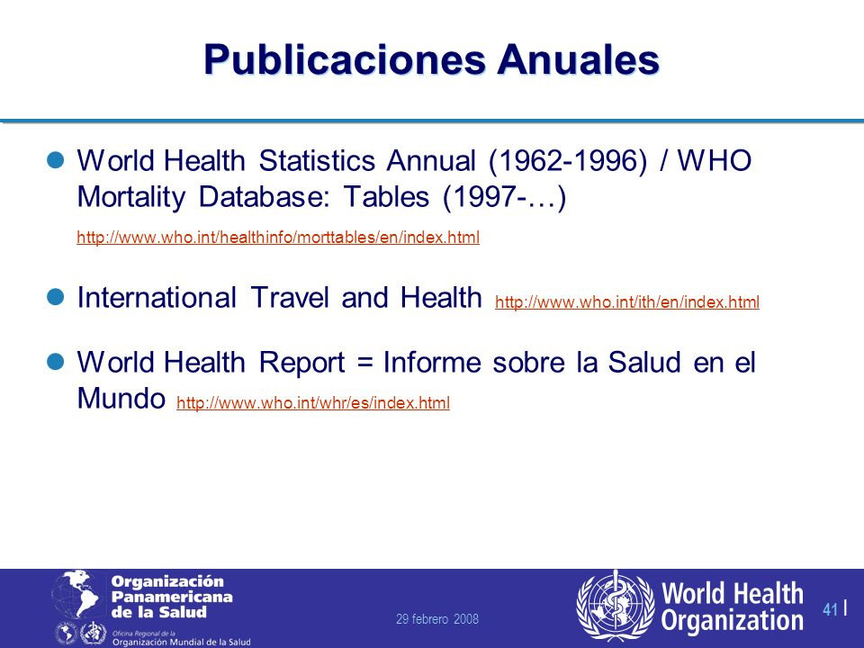 29 febrero 2008 41 | Publicaciones Anuales World Health Statistics Annual (1962-1996) / WHO Mortality Database: Tables (1997-…) http://www.who.int/healthinfo/morttables/en/index.html http://www.who.int/healthinfo/morttables/en/index.html International Travel and Health http://www.who.int/ith/en/index.html http://www.who.int/ith/en/index.html World Health Report = Informe sobre la Salud en el Mundo http://www.who.int/whr/es/index.html http://www.who.int/whr/es/index.html