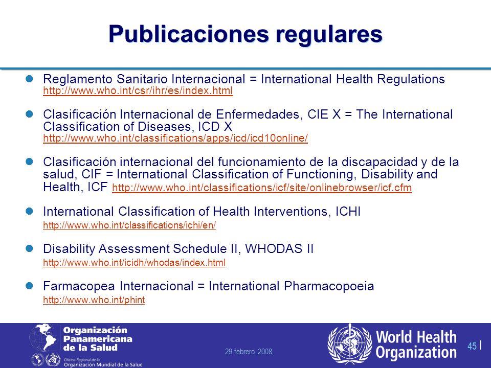 29 febrero 2008 45 | Publicaciones regulares Reglamento Sanitario Internacional = International Health Regulations http://www.who.int/csr/ihr/es/index.html http://www.who.int/csr/ihr/es/index.html Clasificación Internacional de Enfermedades, CIE X = The International Classification of Diseases, ICD X http://www.who.int/classifications/apps/icd/icd10online/ http://www.who.int/classifications/apps/icd/icd10online/ Clasificación internacional del funcionamiento de la discapacidad y de la salud, CIF = International Classification of Functioning, Disability and Health, ICF http://www.who.int/classifications/icf/site/onlinebrowser/icf.cfm http://www.who.int/classifications/icf/site/onlinebrowser/icf.cfm International Classification of Health Interventions, ICHI http://www.who.int/classifications/ichi/en/ http://www.who.int/classifications/ichi/en/ Disability Assessment Schedule II, WHODAS II http://www.who.int/icidh/whodas/index.html http://www.who.int/icidh/whodas/index.html Farmacopea Internacional = International Pharmacopoeia http://www.who.int/phint http://www.who.int/phint