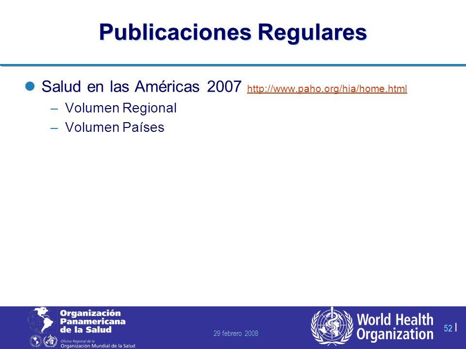 29 febrero 2008 52 | Publicaciones Regulares Salud en las Américas 2007 http://www.paho.org/hia/home.html http://www.paho.org/hia/home.html –Volumen Regional –Volumen Países
