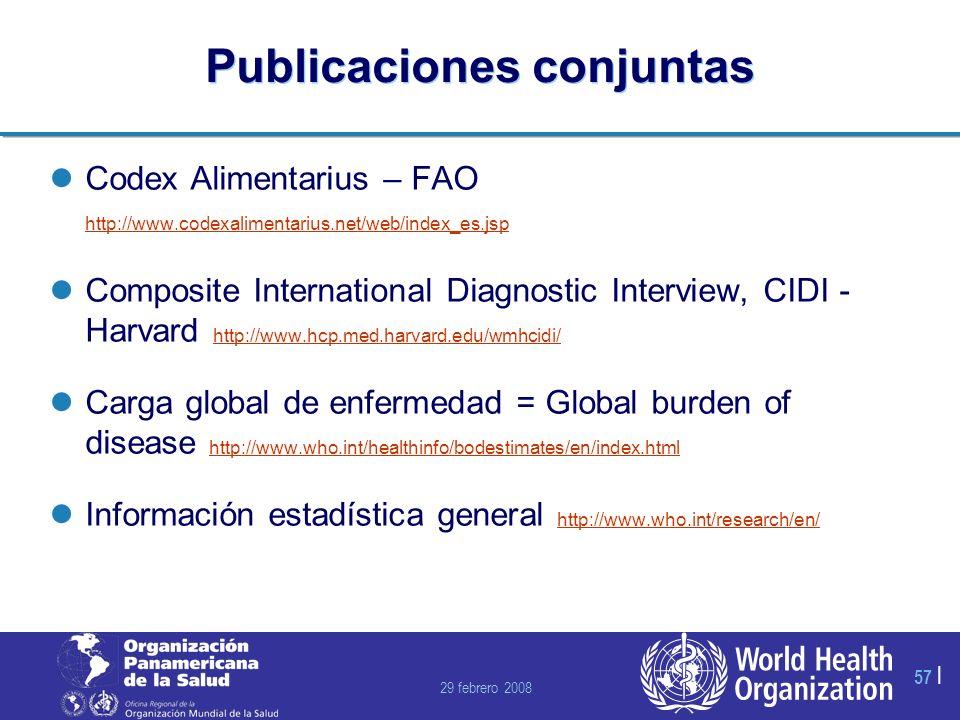29 febrero 2008 57 | Publicaciones conjuntas Codex Alimentarius – FAO http://www.codexalimentarius.net/web/index_es.jsp http://www.codexalimentarius.net/web/index_es.jsp Composite International Diagnostic Interview, CIDI - Harvard http://www.hcp.med.harvard.edu/wmhcidi/ http://www.hcp.med.harvard.edu/wmhcidi/ Carga global de enfermedad = Global burden of disease http://www.who.int/healthinfo/bodestimates/en/index.html http://www.who.int/healthinfo/bodestimates/en/index.html Información estadística general http://www.who.int/research/en/ http://www.who.int/research/en/