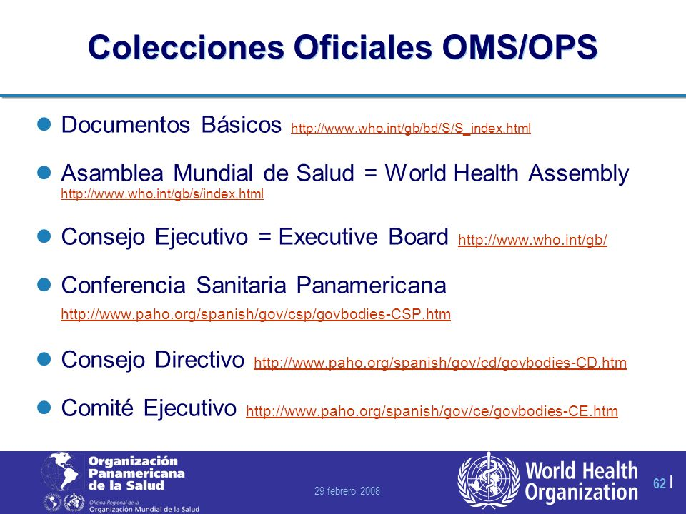 29 febrero 2008 62 | Colecciones Oficiales OMS/OPS Documentos Básicos http://www.who.int/gb/bd/S/S_index.html http://www.who.int/gb/bd/S/S_index.html Asamblea Mundial de Salud = World Health Assembly http://www.who.int/gb/s/index.html http://www.who.int/gb/s/index.html Consejo Ejecutivo = Executive Board http://www.who.int/gb/ http://www.who.int/gb/ Conferencia Sanitaria Panamericana http://www.paho.org/spanish/gov/csp/govbodies-CSP.htm http://www.paho.org/spanish/gov/csp/govbodies-CSP.htm Consejo Directivo http://www.paho.org/spanish/gov/cd/govbodies-CD.htm http://www.paho.org/spanish/gov/cd/govbodies-CD.htm Comité Ejecutivo http://www.paho.org/spanish/gov/ce/govbodies-CE.htm http://www.paho.org/spanish/gov/ce/govbodies-CE.htm