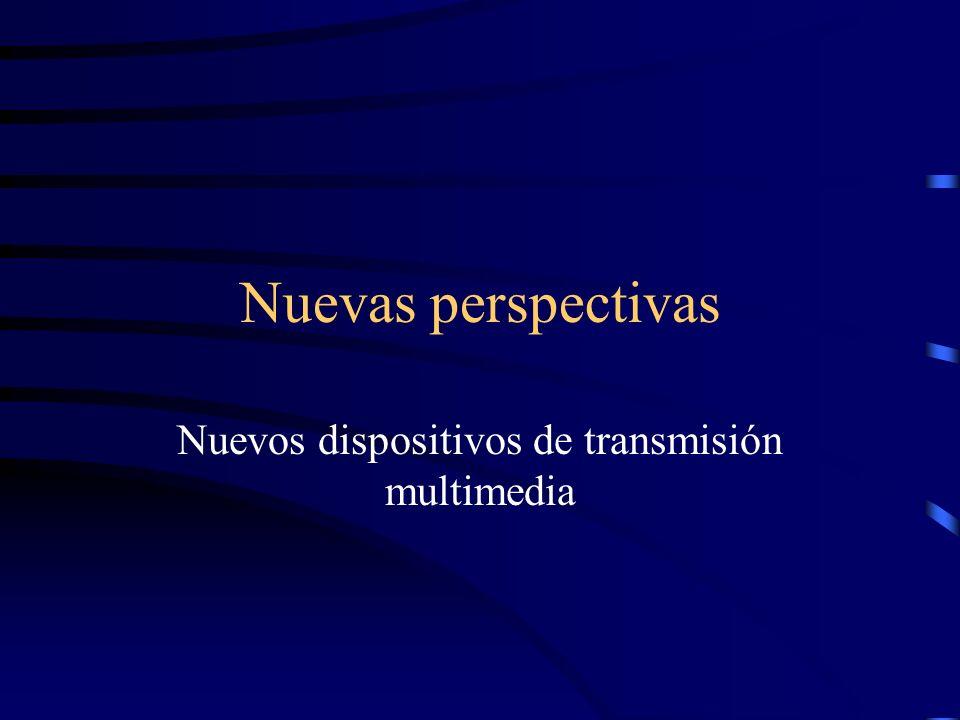 Nuevas perspectivas Nuevos dispositivos de transmisión multimedia