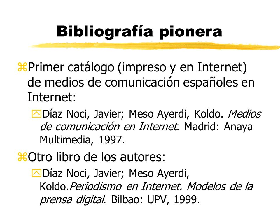 Bibliografía pionera zPrimer catálogo (impreso y en Internet) de medios de comunicación españoles en Internet: yDíaz Noci, Javier; Meso Ayerdi, Koldo.