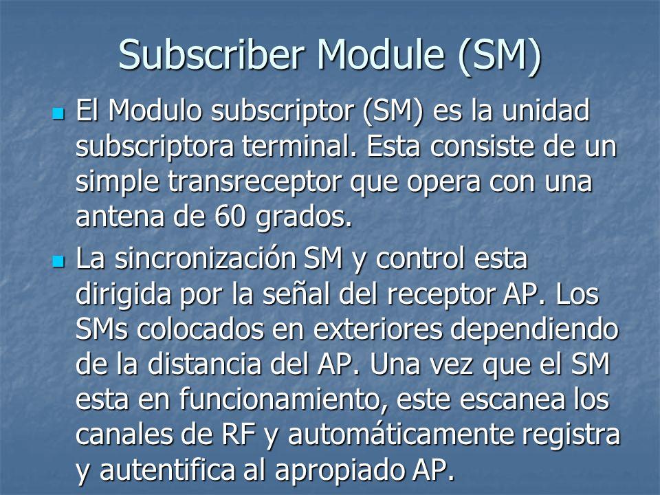 Subscriber Module (SM) El Modulo subscriptor (SM) es la unidad subscriptora terminal. Esta consiste de un simple transreceptor que opera con una anten