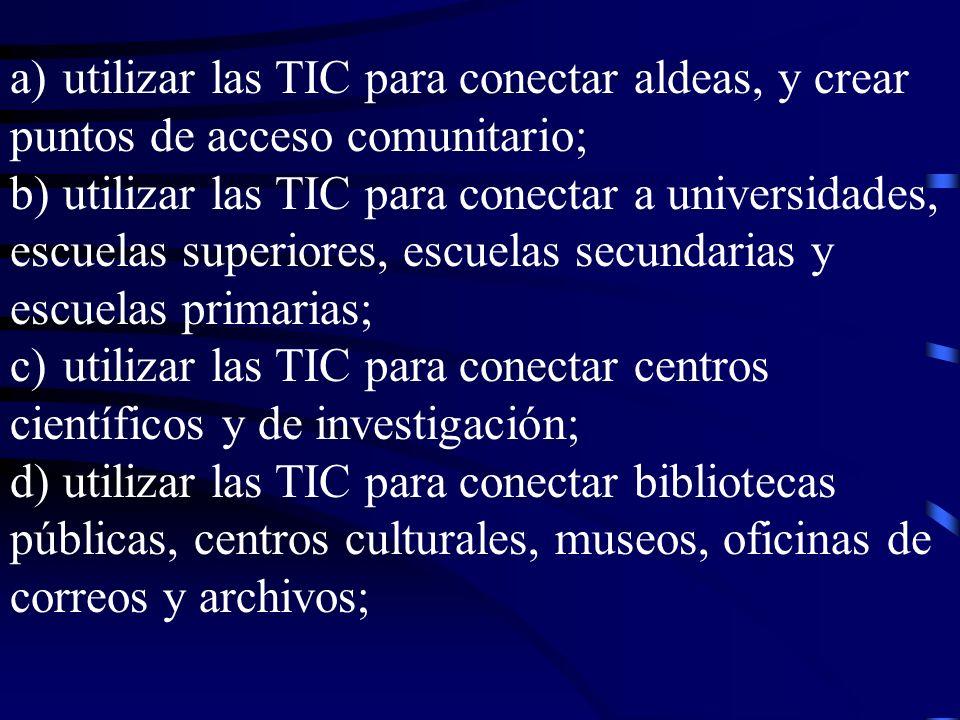 a)utilizar las TIC para conectar aldeas, y crear puntos de acceso comunitario; b)utilizar las TIC para conectar a universidades, escuelas superiores, escuelas secundarias y escuelas primarias; c)utilizar las TIC para conectar centros científicos y de investigación; d)utilizar las TIC para conectar bibliotecas públicas, centros culturales, museos, oficinas de correos y archivos;