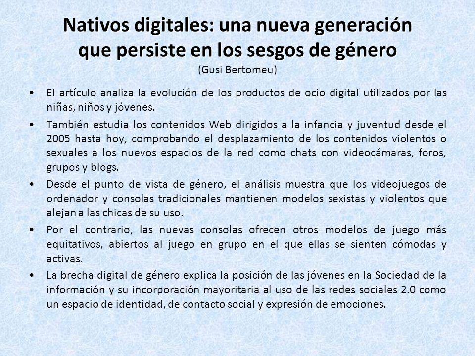 Nativos digitales: una nueva generación que persiste en los sesgos de género Nativos digitales: una nueva generación que persiste en los sesgos de género (Gusi Bertomeu) El artículo analiza la evolución de los productos de ocio digital utilizados por las niñas, niños y jóvenes.