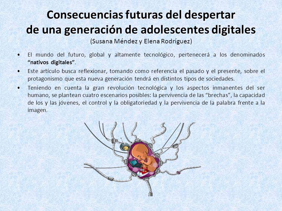 Consecuencias futuras del despertar de una generación de adolescentes digitales Consecuencias futuras del despertar de una generación de adolescentes digitales (Susana Méndez y Elena Rodríguez) El mundo del futuro, global y altamente tecnológico, pertenecerá a los denominados nativos digitales.