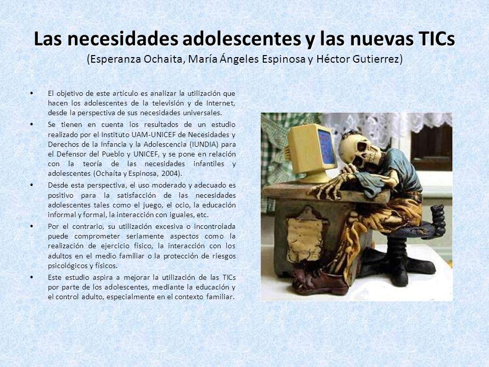 Las necesidades adolescentes y las nuevas TICs Las necesidades adolescentes y las nuevas TICs (Esperanza Ochaita, María Ángeles Espinosa y Héctor Gutierrez) El objetivo de este artículo es analizar la utilización que hacen los adolescentes de la televisión y de Internet, desde la perspectiva de sus necesidades universales.