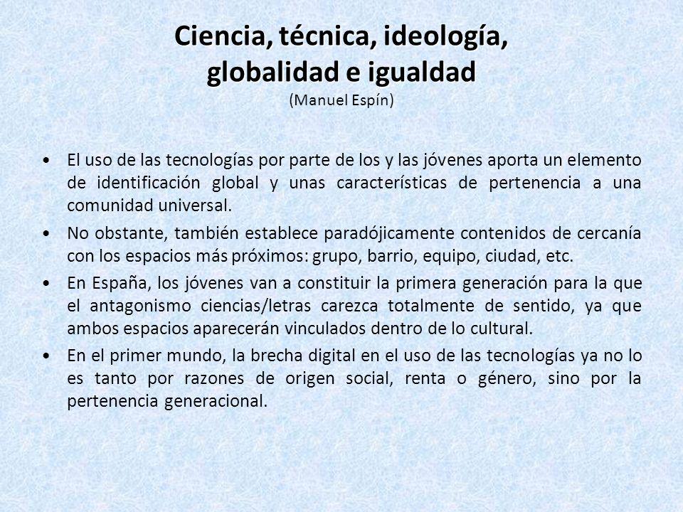 Ciencia, técnica, ideología, globalidad e igualdad Ciencia, técnica, ideología, globalidad e igualdad (Manuel Espín) El uso de las tecnologías por parte de los y las jóvenes aporta un elemento de identificación global y unas características de pertenencia a una comunidad universal.