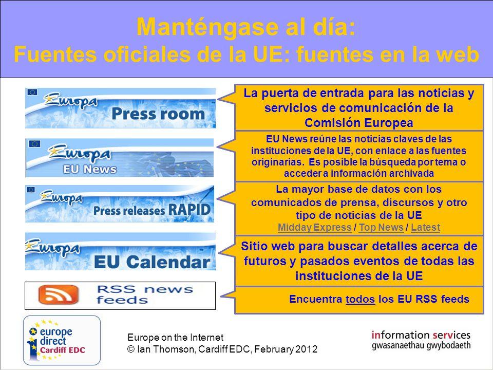 Europe on the Internet © Ian Thomson, Cardiff EDC, February 2012 Manténgase al día: Fuentes oficiales de la UE: fuentes en la web La puerta de entrada