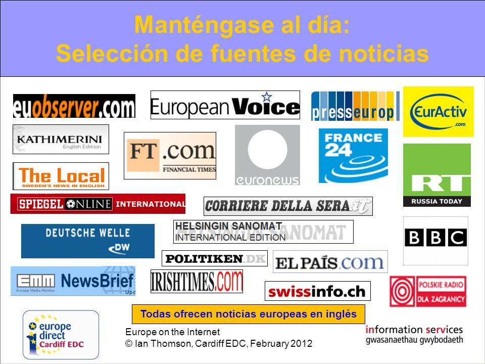 Europe on the Internet © Ian Thomson, Cardiff EDC, February 2012 Manténgase al día: Selección de fuentes de noticias Todas ofrecen noticias europeas e
