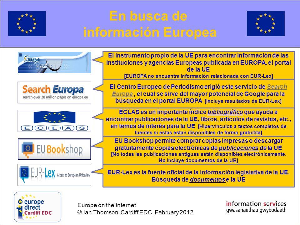 Europe on the Internet © Ian Thomson, Cardiff EDC, February 2012 Searching for European information En busca de información Europea El Registro de Documentos del Parlamento Europeo, Consejo de la Unión Europea y la Comisión Europea + el Registro de Comitologia pueden ser utilizados para encontrar mayor cantidad de información de la UE no publicada, no accesible a través de la vía EUROPAParlamento EuropeoConsejo de la Unión EuropeaComisión EuropeaRegistro de Comitologia Documentación mas antigua de la UE todavía no esta disponible electrónicamente en la propia UE.