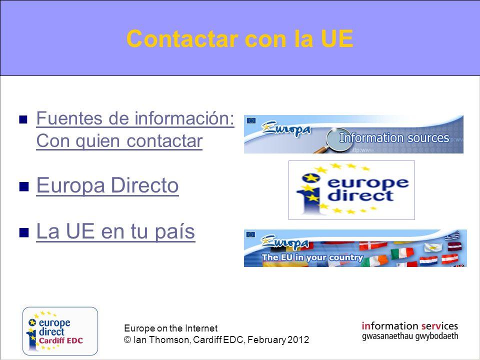 Europe on the Internet © Ian Thomson, Cardiff EDC, February 2012 Contacting the EU Fuentes de información: Con quien contactar Fuentes de información: