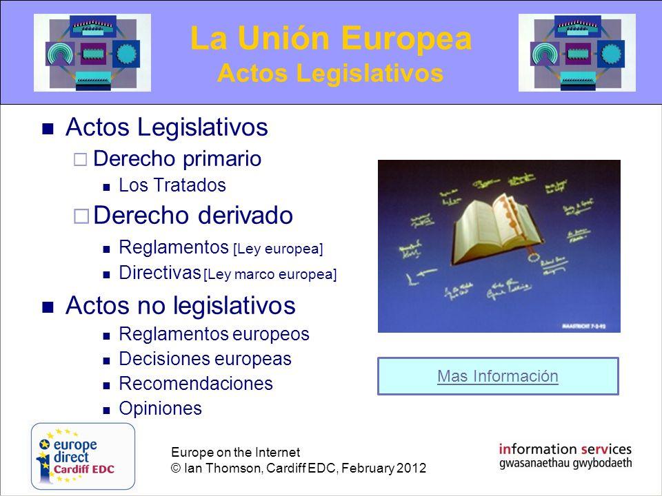 Europe on the Internet © Ian Thomson, Cardiff EDC, February 2012 Actos Legislativos Derecho primario Los Tratados Derecho derivado Reglamentos [Ley eu