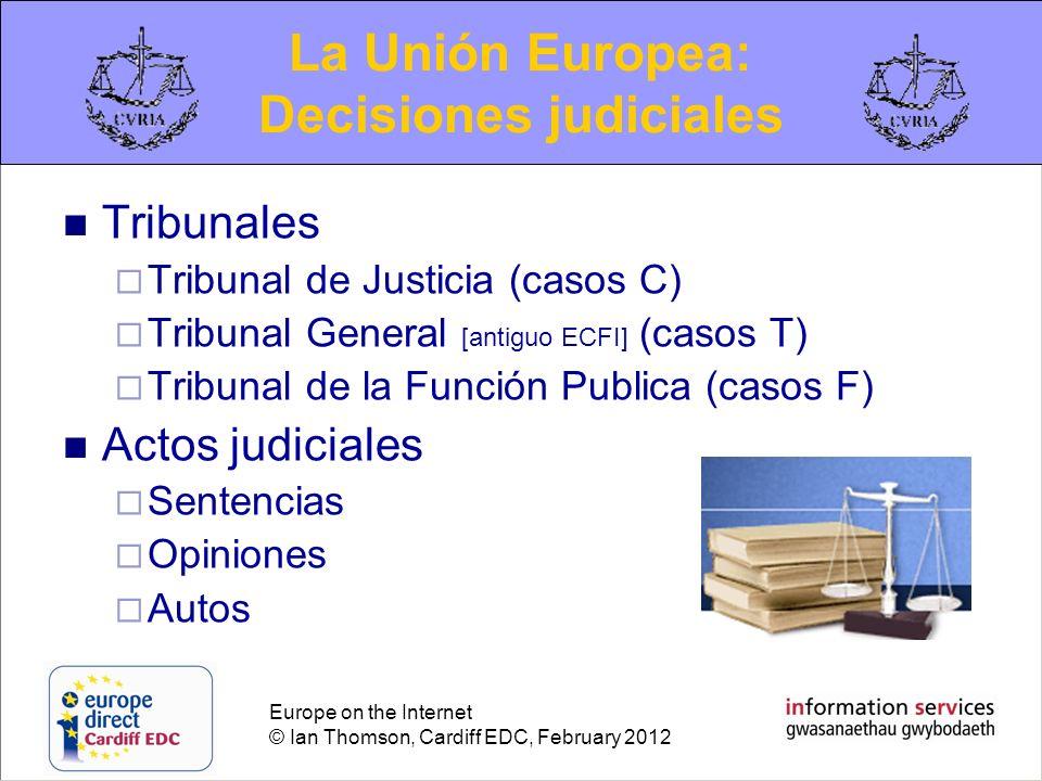 Europe on the Internet © Ian Thomson, Cardiff EDC, February 2012 Tribunales Tribunal de Justicia (casos C) Tribunal General [antiguo ECFI] (casos T) T