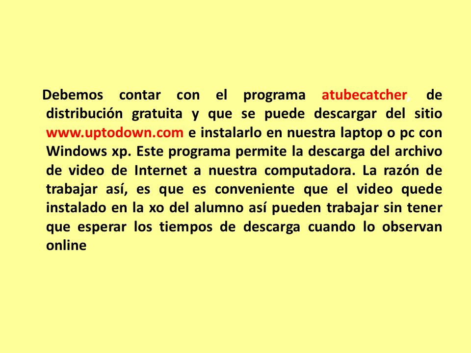 Debemos contar con el programa atubecatcher, de distribución gratuita y que se puede descargar del sitio www.uptodown.com e instalarlo en nuestra laptop o pc con Windows xp.