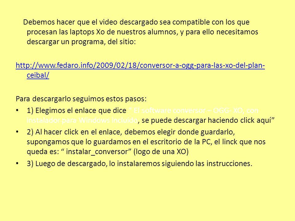 Debemos hacer que el video descargado sea compatible con los que procesan las laptops Xo de nuestros alumnos, y para ello necesitamos descargar un programa, del sitio: http://www.fedaro.info/2009/02/18/conversor-a-ogg-para-las-xo-del-plan- ceibal/ Para descargarlo seguimos estos pasos: 1) Elegimos el enlace que dice El software conversor – OGG- XO, con instalador para Windows incluido, se puede descargar haciendo click aquí 2) Al hacer click en el enlace, debemos elegir donde guardarlo, supongamos que lo guardamos en el escritorio de la PC, el linck que nos queda es: instalar_conversor (logo de una XO) 3) Luego de descargado, lo instalaremos siguiendo las instrucciones.