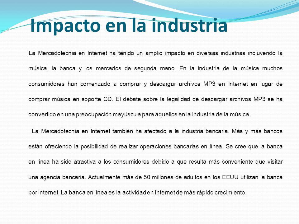 Impacto en la industria La Mercadotecnia en Internet ha tenido un amplio impacto en diversas industrias incluyendo la música, la banca y los mercados