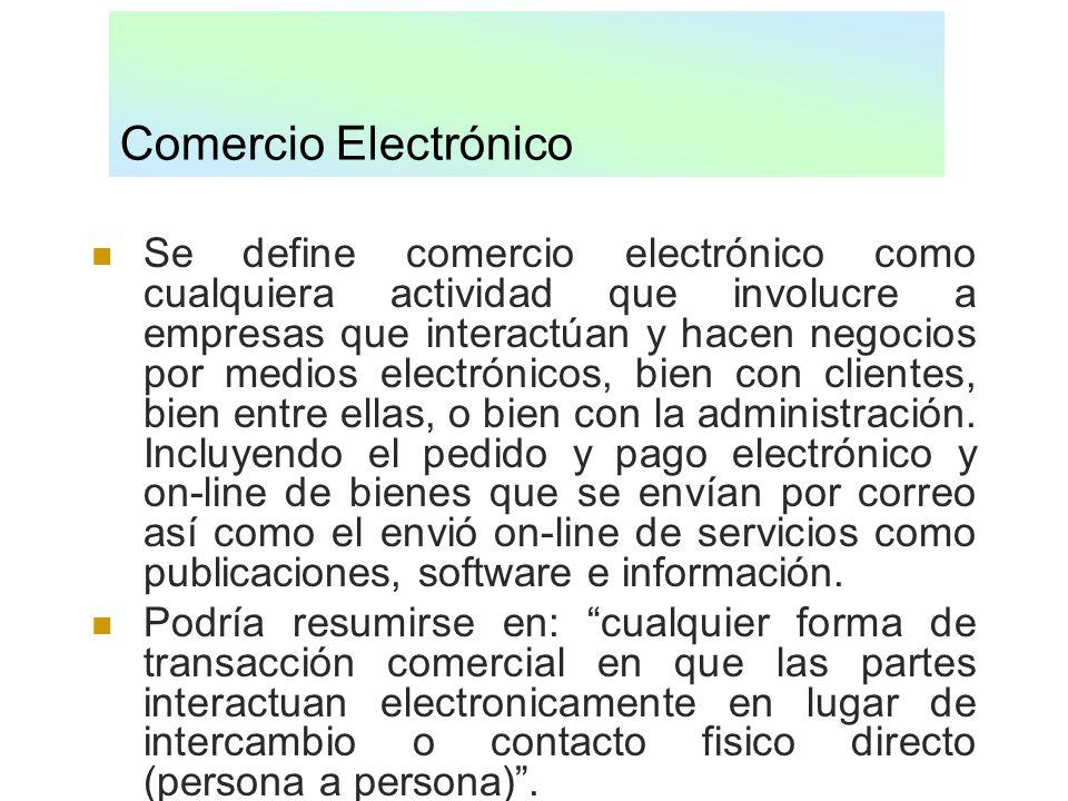 Comercio Electrónico Se define comercio electrónico como cualquiera actividad que involucre a empresas que interactúan y hacen negocios por medios ele