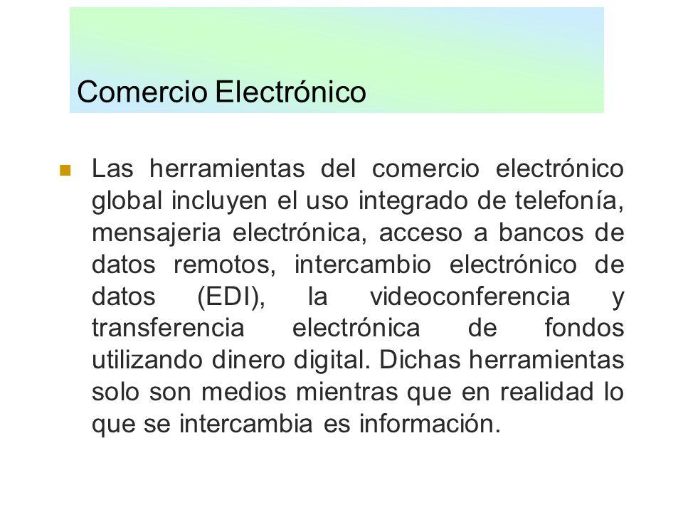 Comercio Electrónico Las herramientas del comercio electrónico global incluyen el uso integrado de telefonía, mensajeria electrónica, acceso a bancos