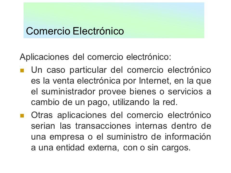 Comercio Electrónico Aplicaciones del comercio electrónico: Un caso particular del comercio electrónico es la venta electrónica por Internet, en la qu