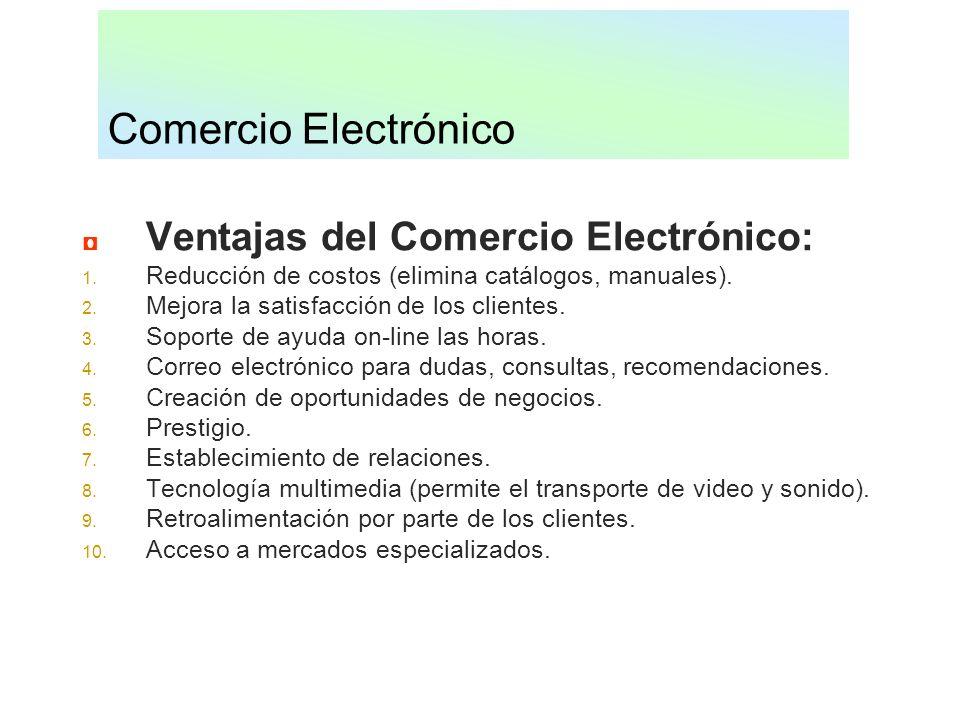 Comercio Electrónico Ventajas del Comercio Electrónico: 1. Reducción de costos (elimina catálogos, manuales). 2. Mejora la satisfacción de los cliente