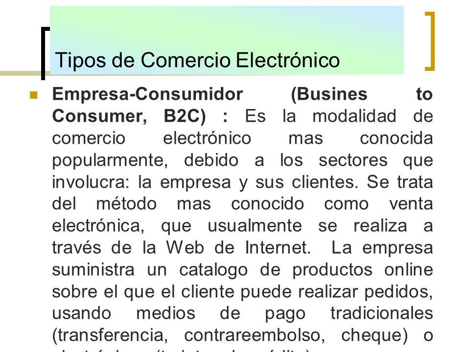 Tipos de Comercio Electrónico Empresa-Consumidor (Busines to Consumer, B2C) : Es la modalidad de comercio electrónico mas conocida popularmente, debid