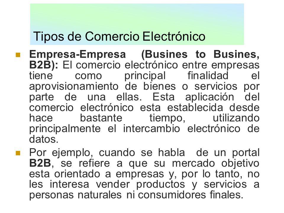 Tipos de Comercio Electrónico Empresa-Empresa (Busines to Busines, B2B): El comercio electrónico entre empresas tiene como principal finalidad el apro